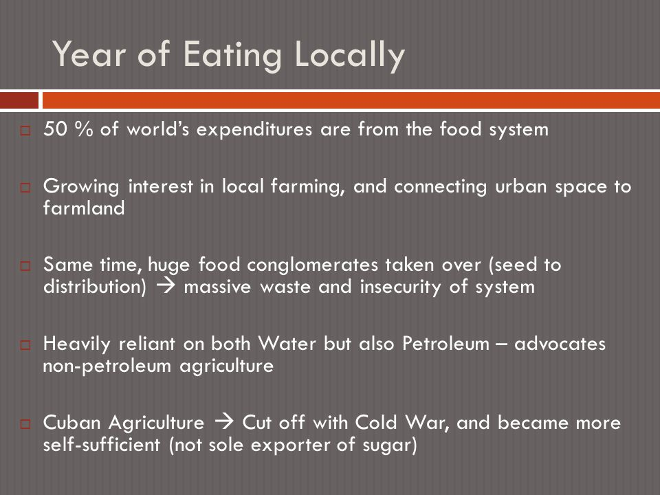 Year of Eating Locally  50 % of world's expenditures are from the food system  Growing interest in local farming, and connecting urban space to farmland  Same time, huge food conglomerates taken over (seed to distribution)  massive waste and insecurity of system  Heavily reliant on both Water but also Petroleum – advocates non-petroleum agriculture  Cuban Agriculture  Cut off with Cold War, and became more self-sufficient (not sole exporter of sugar)