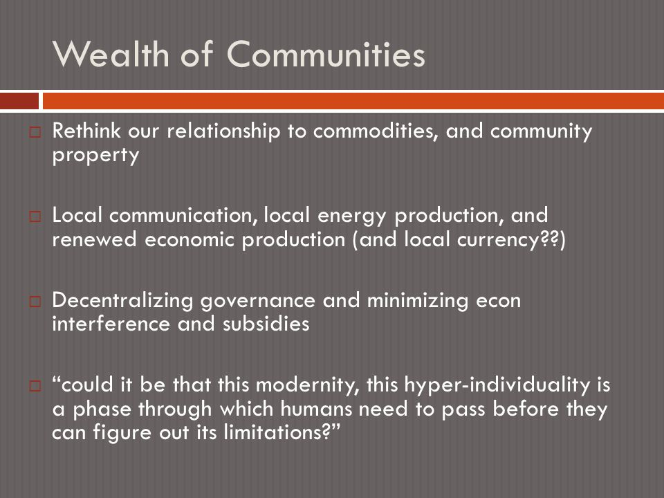 Wealth of Communities  Rethink our relationship to commodities, and community property  Local communication, local energy production, and renewed economic production (and local currency )  Decentralizing governance and minimizing econ interference and subsidies  could it be that this modernity, this hyper-individuality is a phase through which humans need to pass before they can figure out its limitations