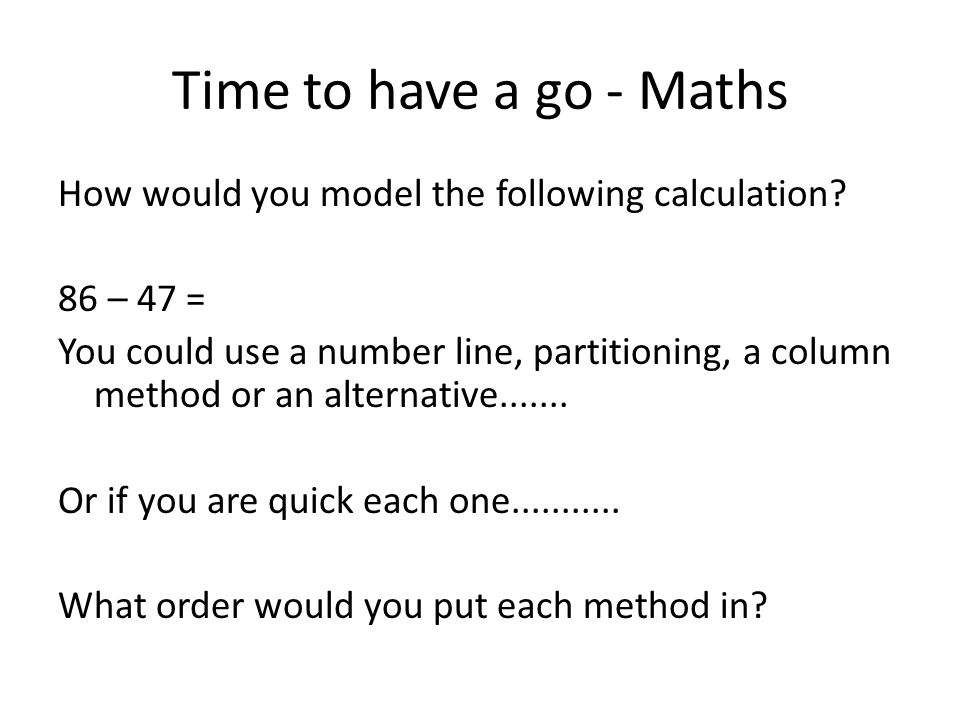 Time to have a go - Maths How would you model the following calculation? 86 – 47 = You could use a number line, partitioning, a column method or an al
