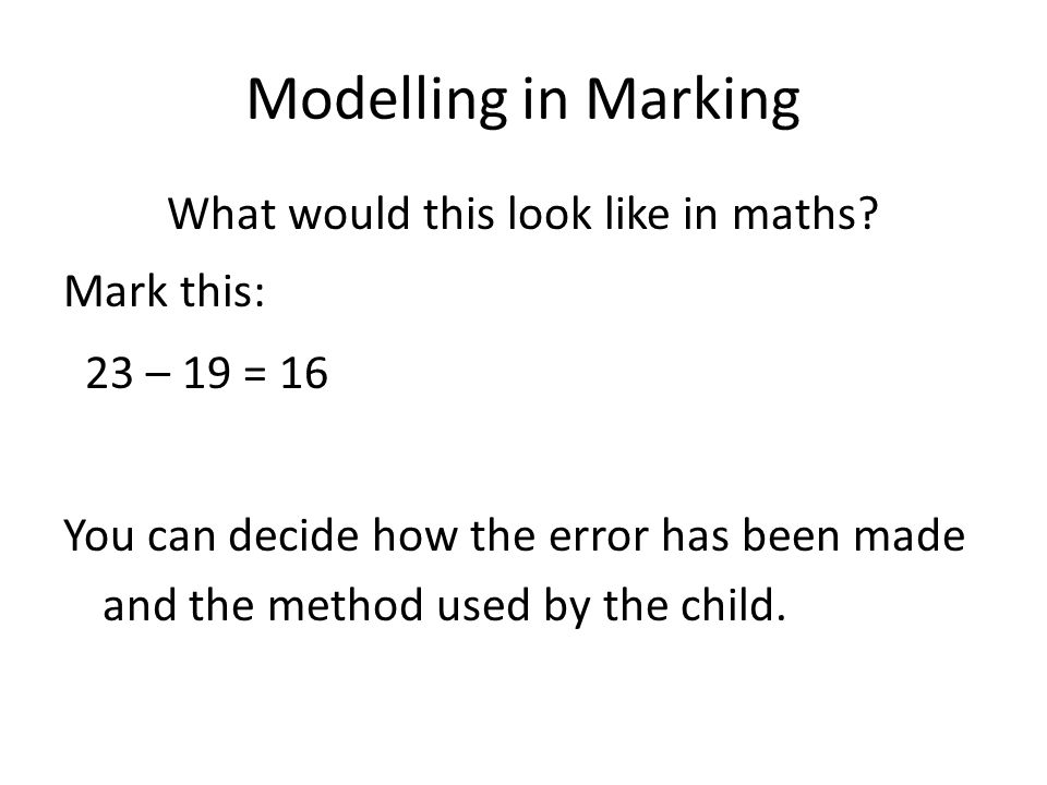 Modelling in Marking What would this look like in maths? Mark this: 23 – 19 = 16 You can decide how the error has been made and the method used by the