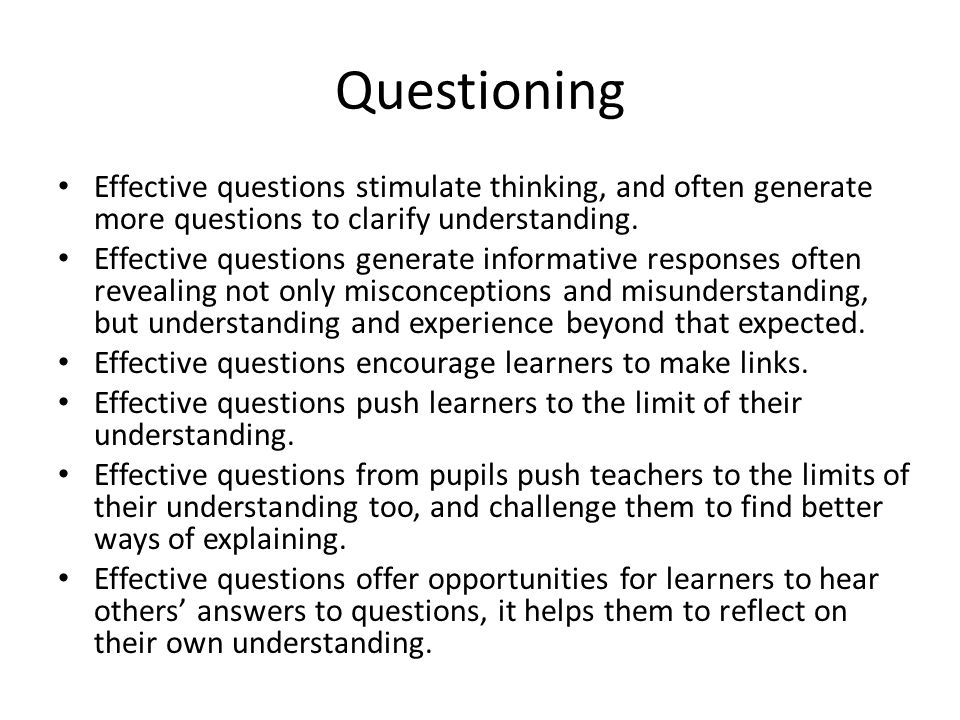 Questioning Effective questions stimulate thinking, and often generate more questions to clarify understanding. Effective questions generate informati