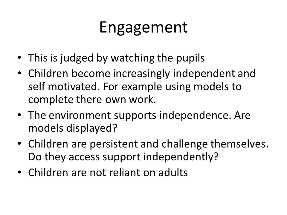 Engagement This is judged by watching the pupils Children become increasingly independent and self motivated. For example using models to complete the