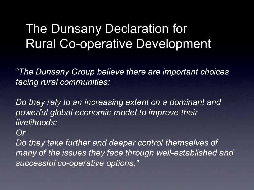 The Dunsany Declaration for Rural Co-operative Development The Dunsany Group believe there are important choices facing rural communities: Do they rely to an increasing extent on a dominant and powerful global economic model to improve their livelihoods; Or Do they take further and deeper control themselves of many of the issues they face through well-established and successful co-operative options.
