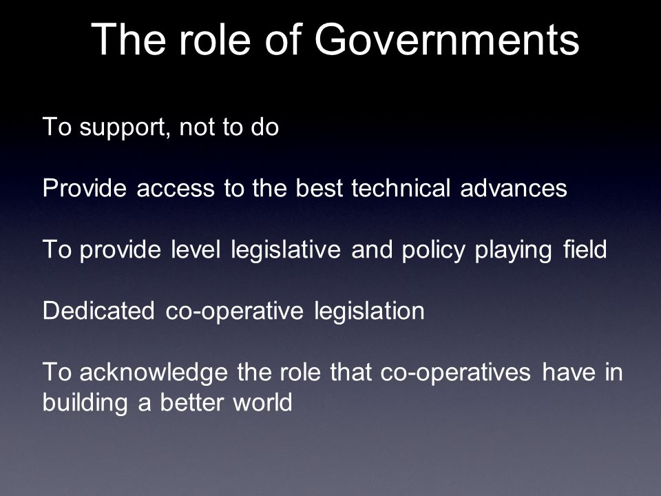 The role of Governments To support, not to do Provide access to the best technical advances To provide level legislative and policy playing field Dedicated co-operative legislation To acknowledge the role that co-operatives have in building a better world