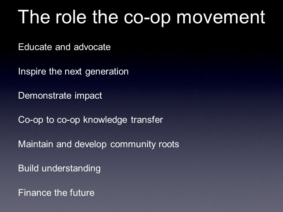 The role the co-op movement Educate and advocate Inspire the next generation Demonstrate impact Co-op to co-op knowledge transfer Maintain and develop community roots Build understanding Finance the future