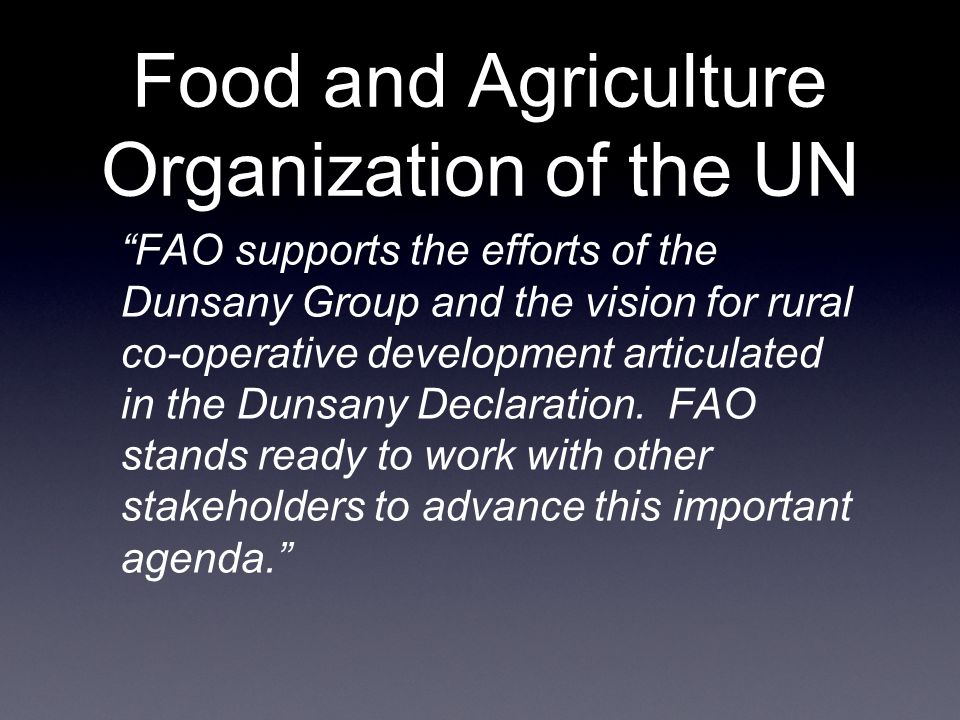 Food and Agriculture Organization of the UN FAO supports the efforts of the Dunsany Group and the vision for rural co-operative development articulated in the Dunsany Declaration.