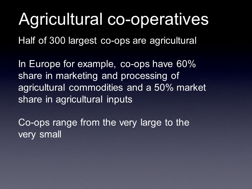 Half of 300 largest co-ops are agricultural In Europe for example, co-ops have 60% share in marketing and processing of agricultural commodities and a 50% market share in agricultural inputs Co-ops range from the very large to the very small Agricultural co-operatives