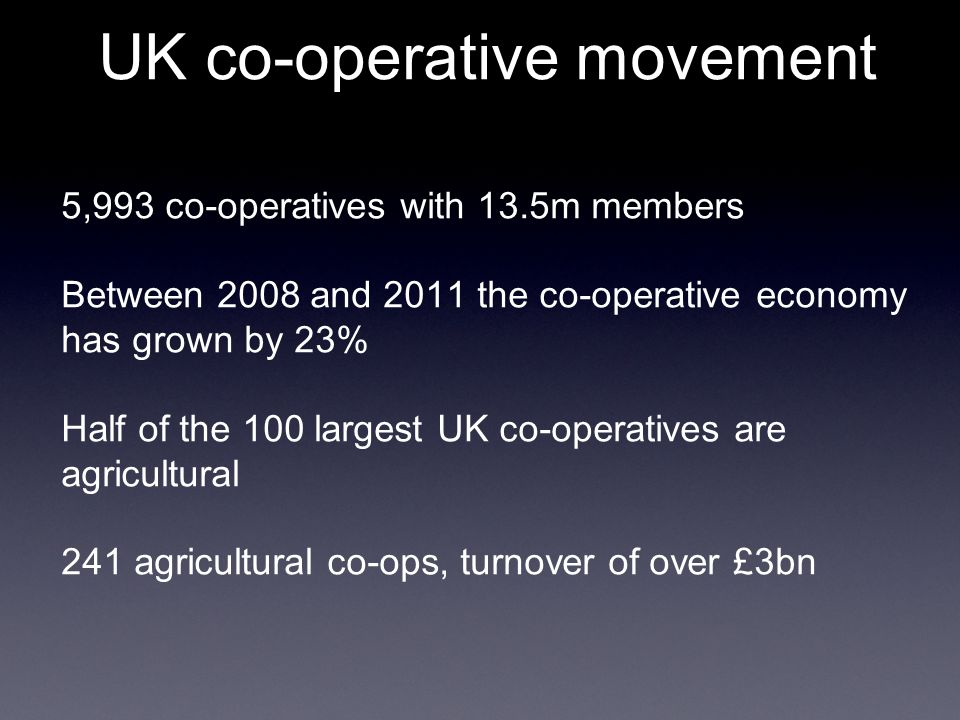 UK co-operative movement 5,993 co-operatives with 13.5m members Between 2008 and 2011 the co-operative economy has grown by 23% Half of the 100 largest UK co-operatives are agricultural 241 agricultural co-ops, turnover of over £3bn