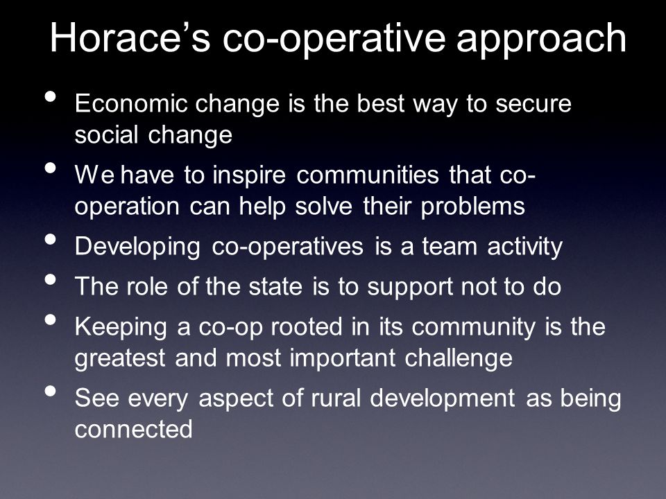 Horace's co-operative approach Economic change is the best way to secure social change We have to inspire communities that co- operation can help solve their problems Developing co-operatives is a team activity The role of the state is to support not to do Keeping a co-op rooted in its community is the greatest and most important challenge See every aspect of rural development as being connected