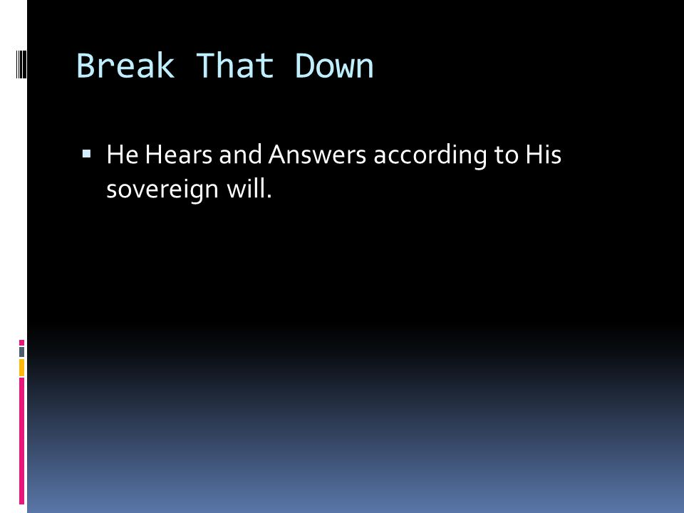 Break That Down  He Hears and Answers according to His sovereign will.