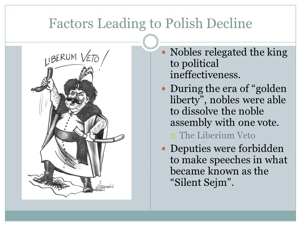 "Factors Leading to Polish Decline Nobles relegated the king to political ineffectiveness. During the era of ""golden liberty"", nobles were able to diss"