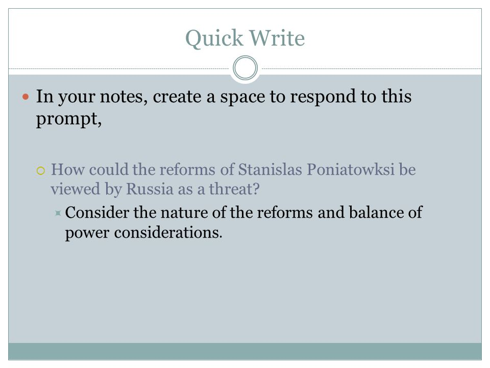 Quick Write In your notes, create a space to respond to this prompt,  How could the reforms of Stanislas Poniatowksi be viewed by Russia as a threat?