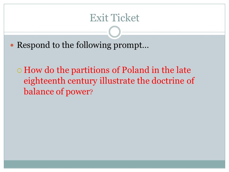 Exit Ticket Respond to the following prompt…  How do the partitions of Poland in the late eighteenth century illustrate the doctrine of balance of power