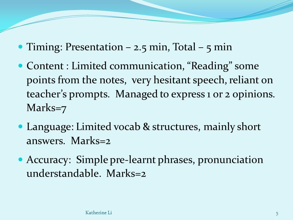 Timing: Presentation – 2.5 min, Total – 5 min Content : Limited communication, Reading some points from the notes, very hesitant speech, reliant on teacher's prompts.