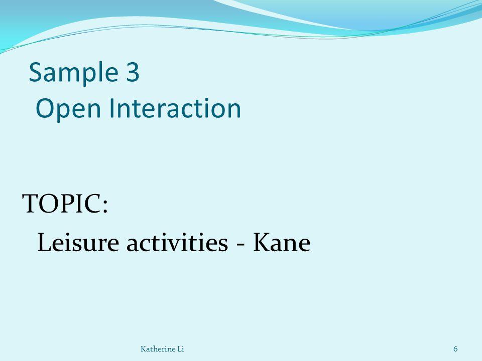 Sample 3 Open Interaction TOPIC: Leisure activities - Kane 6Katherine Li