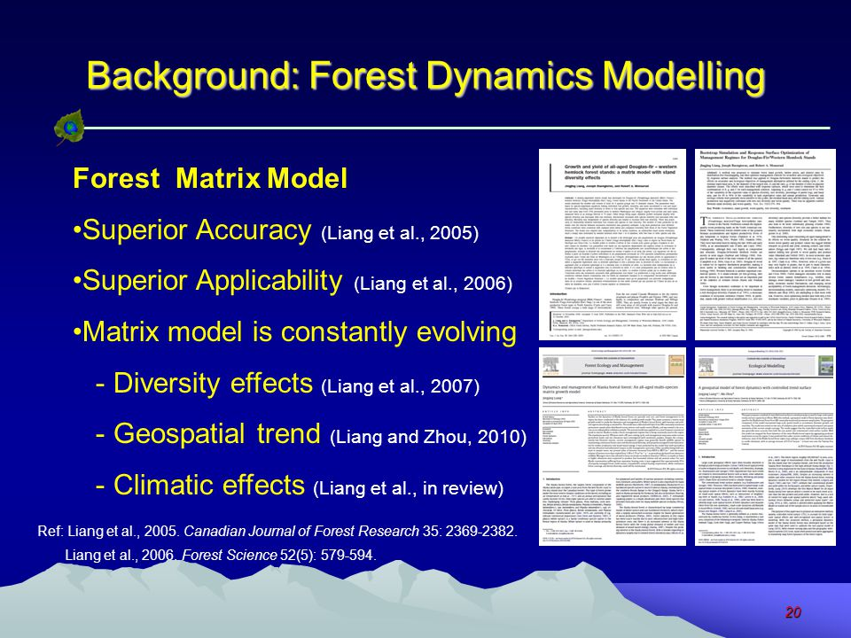 20 Background: Forest Dynamics Modelling Forest Matrix Model Superior Accuracy (Liang et al., 2005) Superior Applicability (Liang et al., 2006) Matrix model is constantly evolving - Diversity effects (Liang et al., 2007) - Geospatial trend (Liang and Zhou, 2010) - Climatic effects (Liang et al., in review) Ref: Liang et al., 2005.