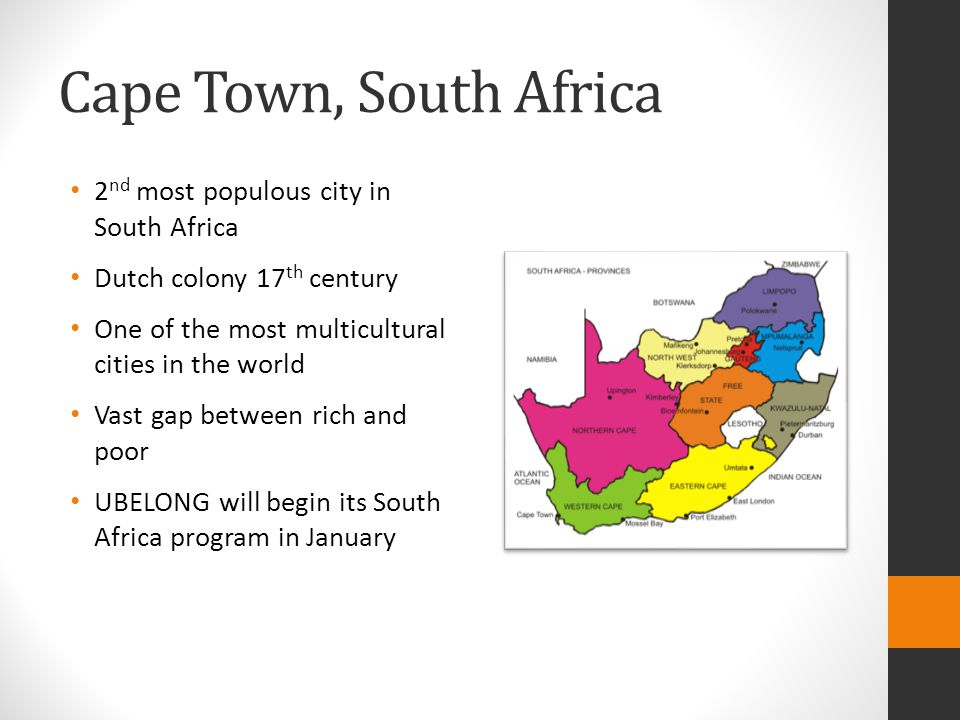 Cape Town, South Africa 2 nd most populous city in South Africa Dutch colony 17 th century One of the most multicultural cities in the world Vast gap between rich and poor UBELONG will begin its South Africa program in January