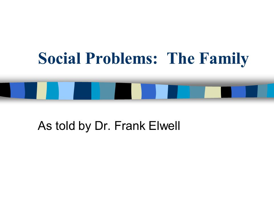 Social Problems: The Family As told by Dr. Frank Elwell