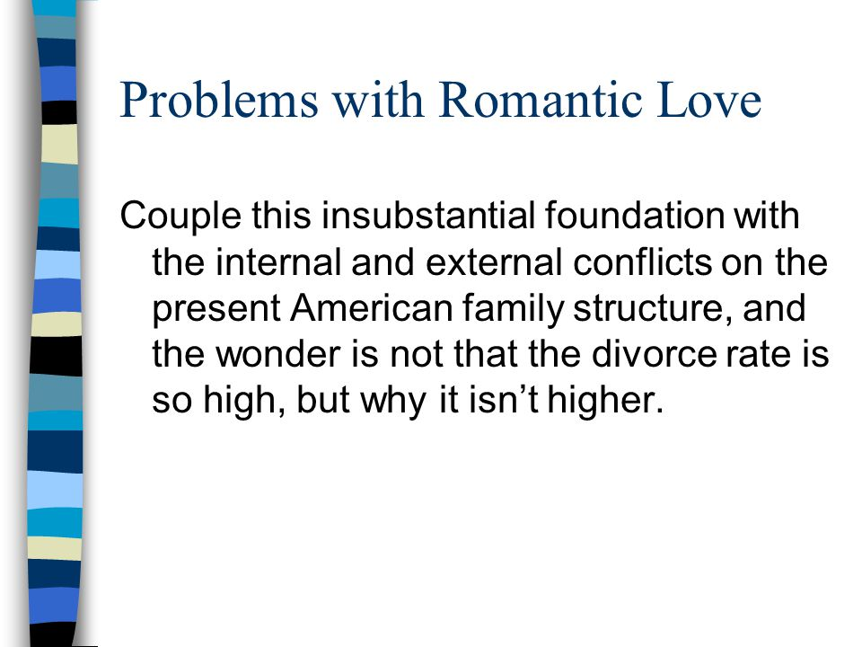 Problems with Romantic Love Couple this insubstantial foundation with the internal and external conflicts on the present American family structure, and the wonder is not that the divorce rate is so high, but why it isn't higher.
