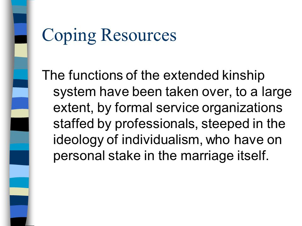 Coping Resources The functions of the extended kinship system have been taken over, to a large extent, by formal service organizations staffed by professionals, steeped in the ideology of individualism, who have on personal stake in the marriage itself.