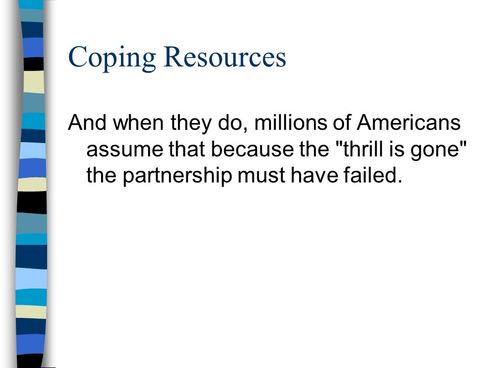 Coping Resources And when they do, millions of Americans assume that because the thrill is gone the partnership must have failed.