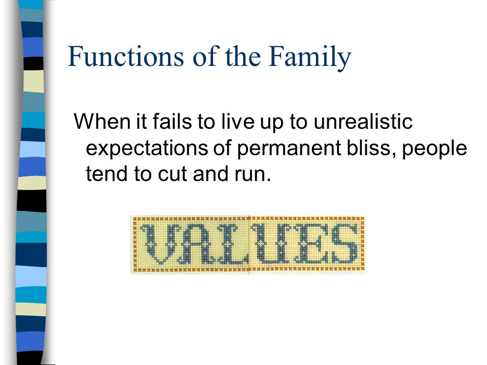 Functions of the Family When it fails to live up to unrealistic expectations of permanent bliss, people tend to cut and run.
