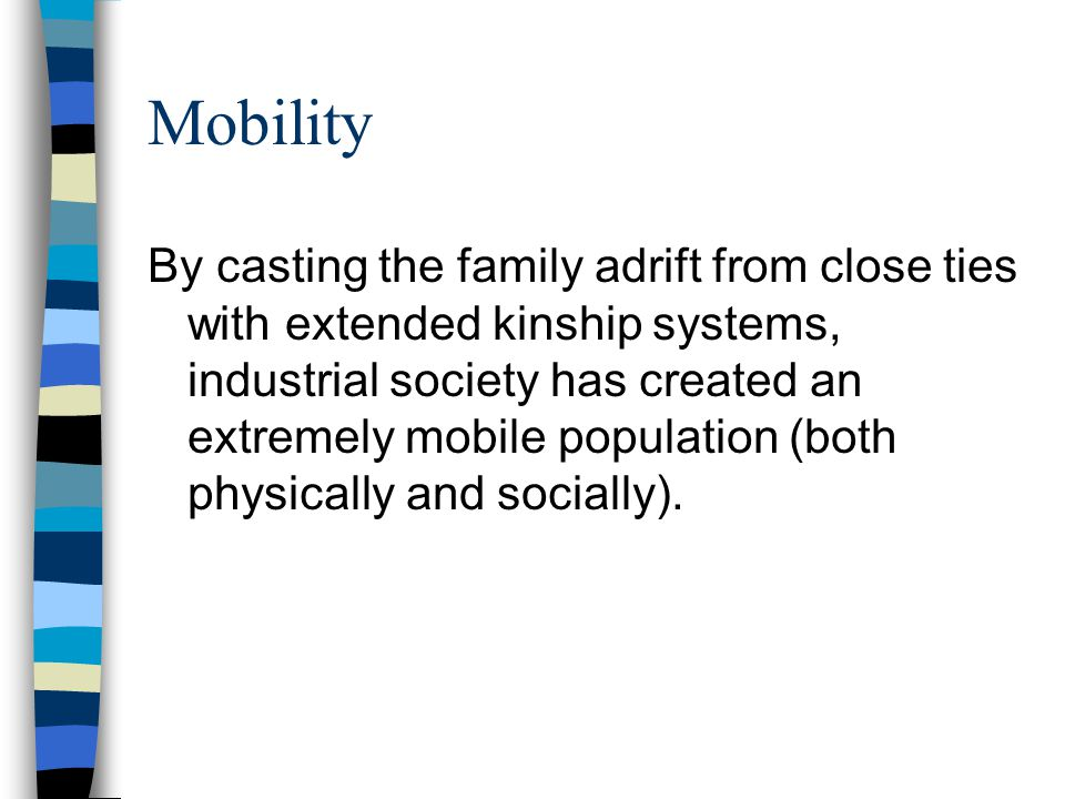 Mobility By casting the family adrift from close ties with extended kinship systems, industrial society has created an extremely mobile population (both physically and socially).