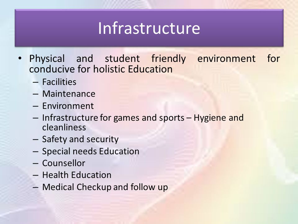 Infrastructure Physical and student friendly environment for conducive for holistic Education – Facilities – Maintenance – Environment – Infrastructure for games and sports – Hygiene and cleanliness – Safety and security – Special needs Education – Counsellor – Health Education – Medical Checkup and follow up