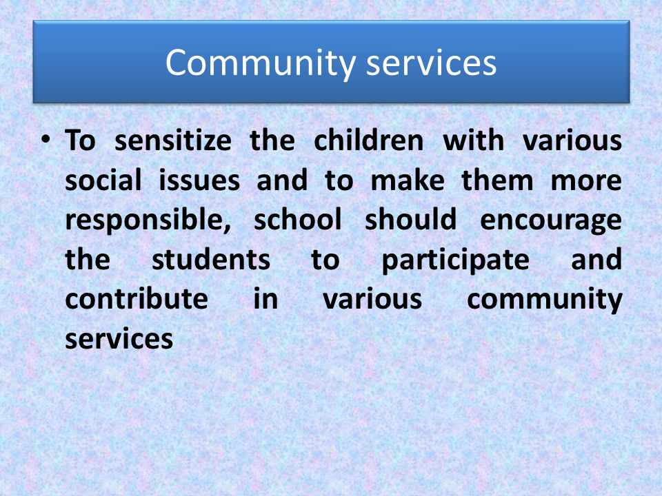 Community services To sensitize the children with various social issues and to make them more responsible, school should encourage the students to participate and contribute in various community services
