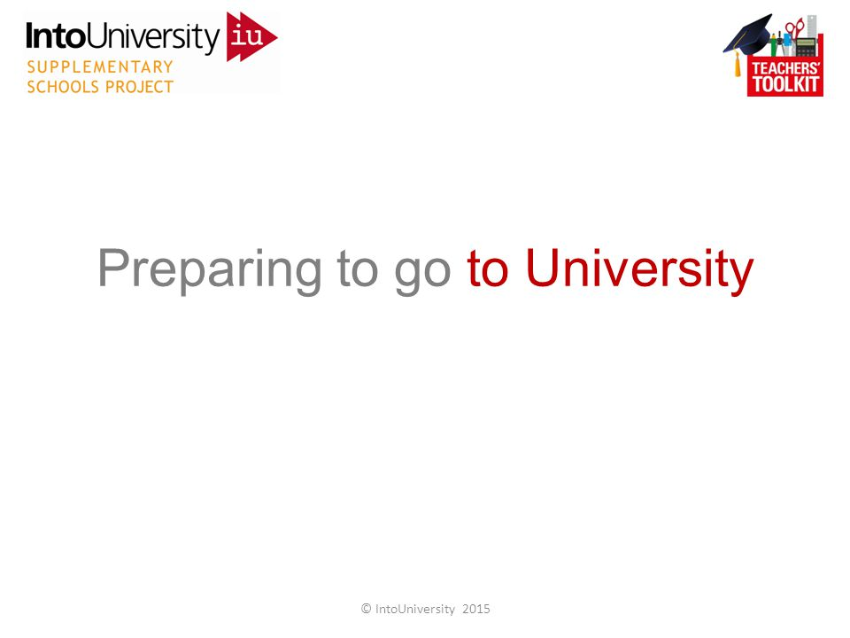 Preparing to go to University © IntoUniversity 2015