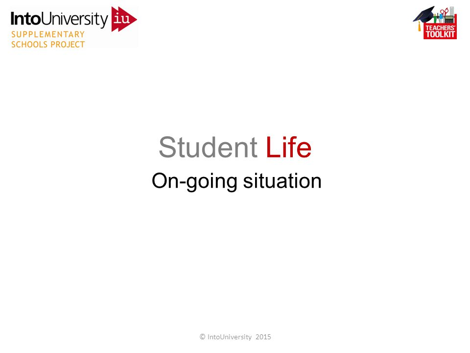 Student Life On-going situation © IntoUniversity 2015