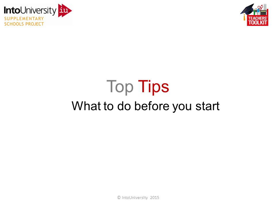 Top Tips What to do before you start © IntoUniversity 2015
