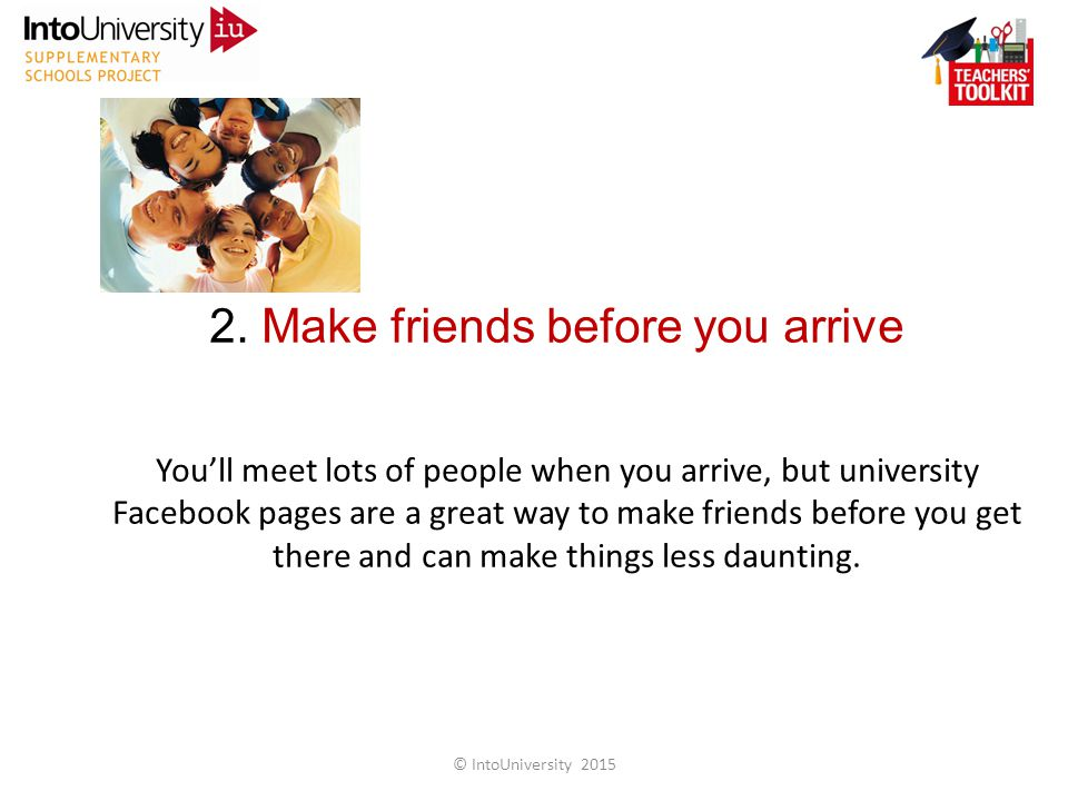 2. Make friends before you arrive You'll meet lots of people when you arrive, but university Facebook pages are a great way to make friends before you