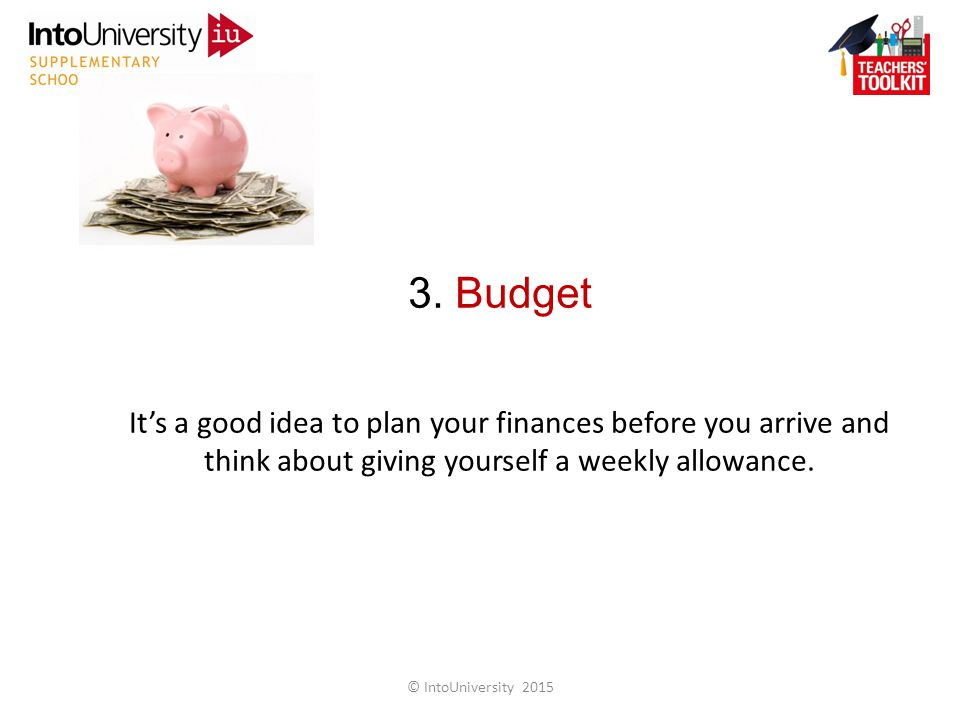 3. Budget It's a good idea to plan your finances before you arrive and think about giving yourself a weekly allowance. © IntoUniversity 2015