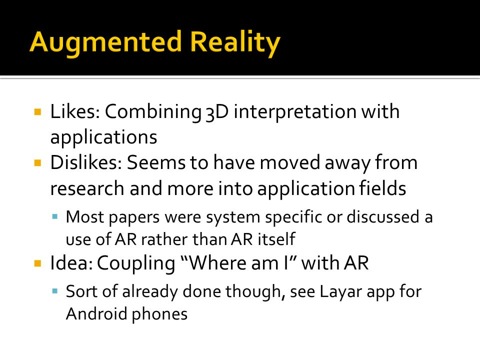  Likes: Combining 3D interpretation with applications  Dislikes: Seems to have moved away from research and more into application fields  Most papers were system specific or discussed a use of AR rather than AR itself  Idea: Coupling Where am I with AR  Sort of already done though, see Layar app for Android phones