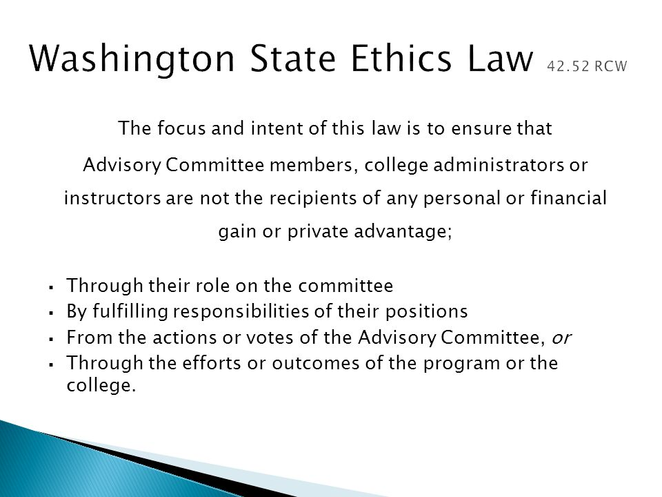 The focus and intent of this law is to ensure that Advisory Committee members, college administrators or instructors are not the recipients of any personal or financial gain or private advantage;  Through their role on the committee  By fulfilling responsibilities of their positions  From the actions or votes of the Advisory Committee, or  Through the efforts or outcomes of the program or the college.