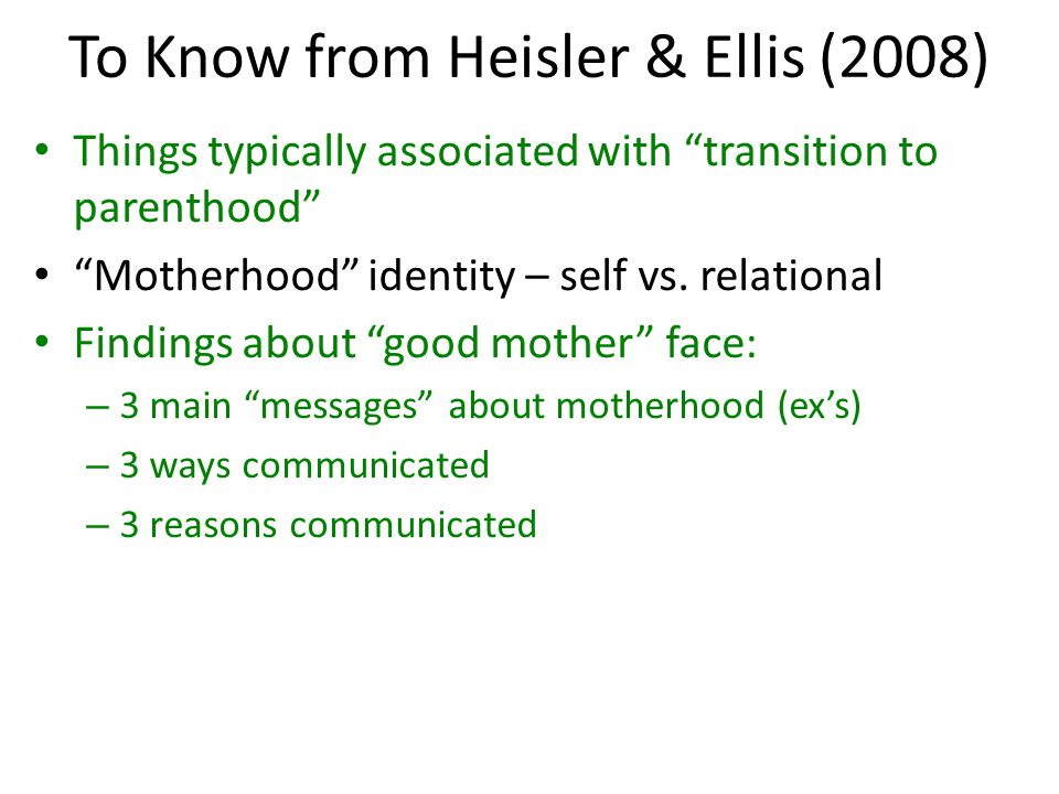 To Know from Heisler & Ellis (2008) Things typically associated with transition to parenthood Motherhood identity – self vs.