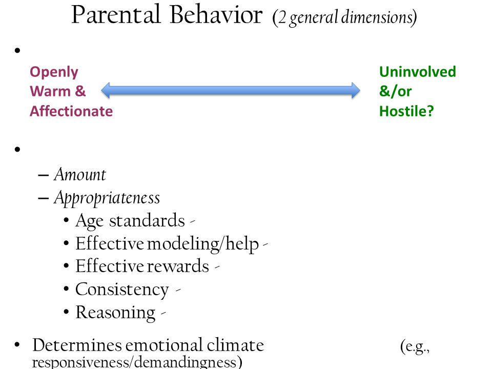 Parental Behavior ( 2 general dimensions) – Amount – Appropriateness Age standards - Effective modeling/help - Effective rewards - Consistency - Reasoning - Determines emotional climate (e.g., responsiveness/demandingness) Openly Warm & Affectionate Uninvolved &/or Hostile