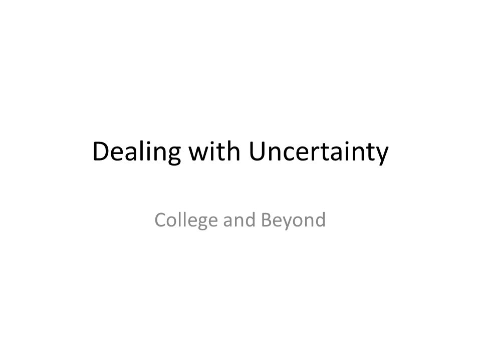 Dealing with Uncertainty College and Beyond