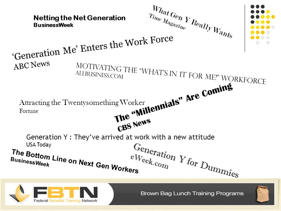 Netting the Net Generation BusinessWeek Generation Y for Dummies eWeek.com The Millennials Are Coming CBS News Generation Y : They've arrived at work with a new attitude USA Today Attracting the Twentysomething Worker Fortune 'Generation Me' Enters the Work Force ABC News Motivating the What's in It for Me Workforce AllBusiness.com What Gen Y Really Wants Time Magazine The Bottom Line on Next Gen Workers BusinessWeek