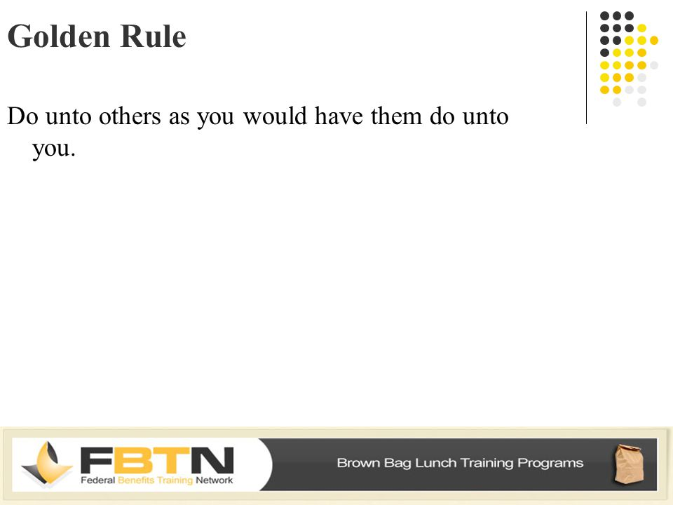 Golden Rule Do unto others as you would have them do unto you.