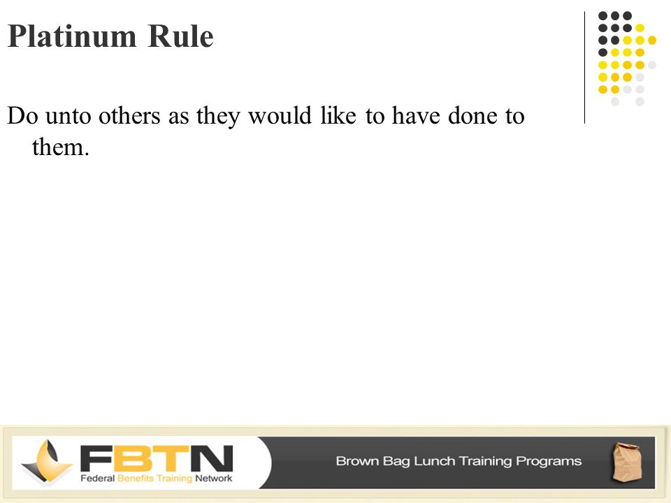 Platinum Rule Do unto others as they would like to have done to them.