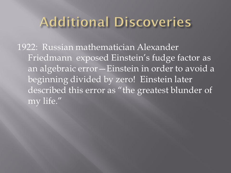1922: Russian mathematician Alexander Friedmann exposed Einstein's fudge factor as an algebraic error—Einstein in order to avoid a beginning divided b