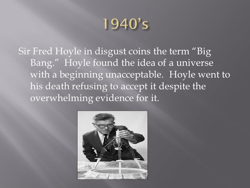 """Sir Fred Hoyle in disgust coins the term """"Big Bang."""" Hoyle found the idea of a universe with a beginning unacceptable. Hoyle went to his death refusin"""