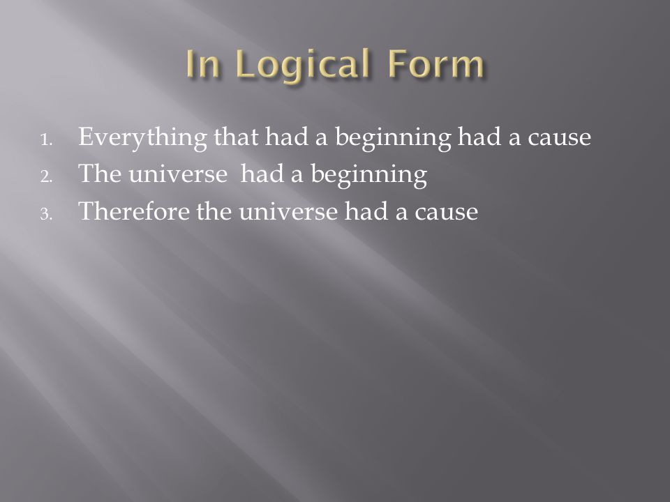 1. Everything that had a beginning had a cause 2. The universe had a beginning 3. Therefore the universe had a cause