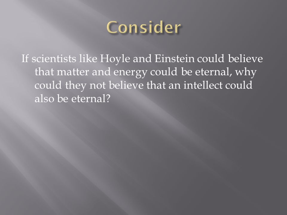 If scientists like Hoyle and Einstein could believe that matter and energy could be eternal, why could they not believe that an intellect could also b