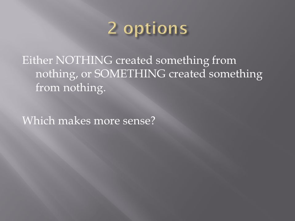 Either NOTHING created something from nothing, or SOMETHING created something from nothing. Which makes more sense?