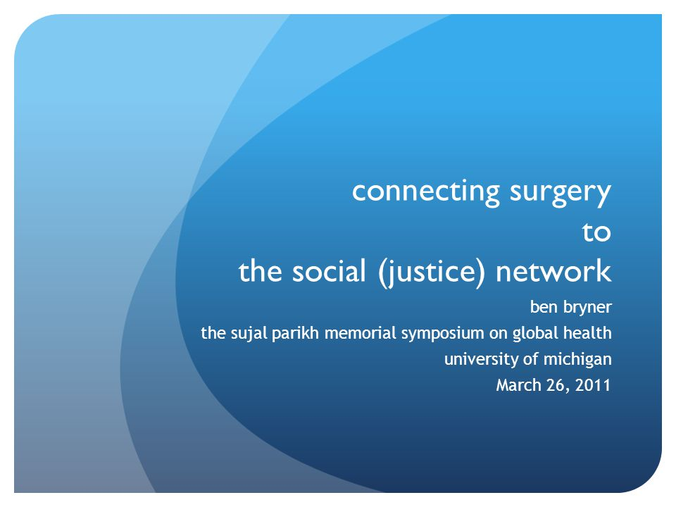 connecting surgery to the social (justice) network ben bryner the sujal parikh memorial symposium on global health university of michigan March 26, 2011
