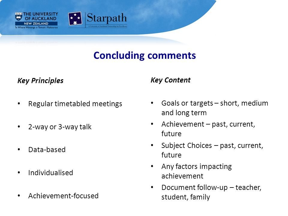 Key Principles Regular timetabled meetings 2-way or 3-way talk Data-based Individualised Achievement-focused Key Content Goals or targets – short, medium and long term Achievement – past, current, future Subject Choices – past, current, future Any factors impacting achievement Document follow-up – teacher, student, family Concluding comments