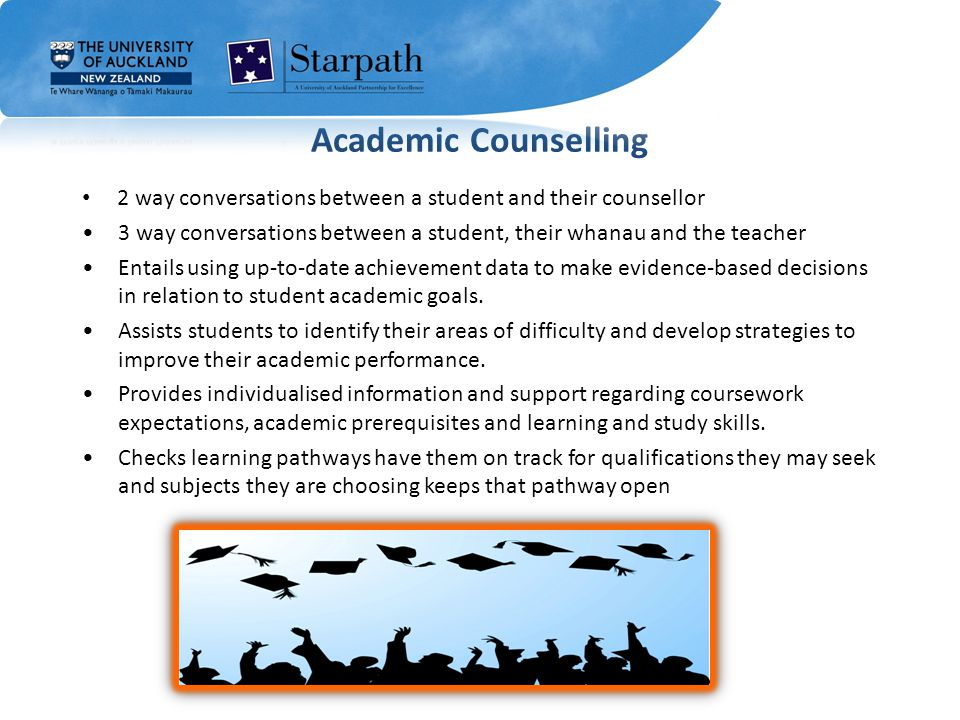 Academic Counselling 2 way conversations between a student and their counsellor 3 way conversations between a student, their whanau and the teacher Entails using up-to-date achievement data to make evidence-based decisions in relation to student academic goals.